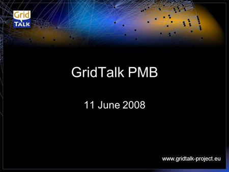 Www.gridtalk-project.eu GridTalk PMB 11 June 2008.