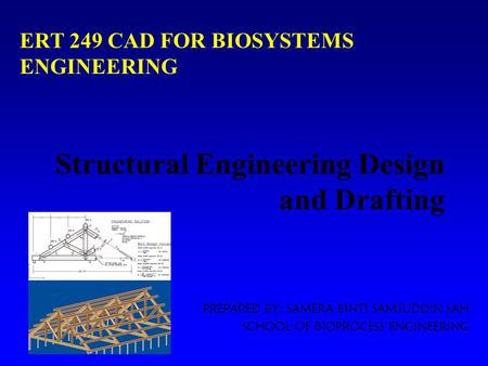 Structural Engineering Design and Drafting PREPARED BY: SAMERA BINTI SAMSUDDIN SAH SCHOOL OF BIOPROCESS ENGINEERING ERT 249 CAD FOR BIOSYSTEMS ENGINEERING.