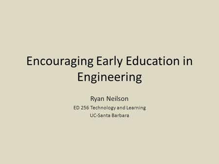 Encouraging Early Education in Engineering Ryan Neilson ED 256 Technology and Learning UC-Santa Barbara.