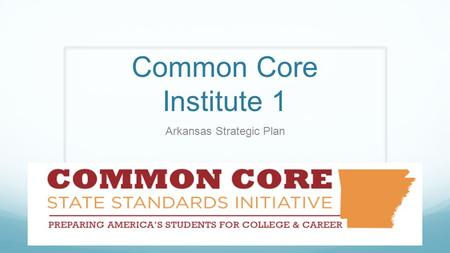 Common Core Institute 1 Arkansas Strategic Plan. Agenda Arkansas Common Core State Standards (CCSS) Strategic Plan www.arkansasideas.org/commoncore.