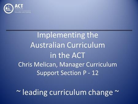 Implementing the Australian Curriculum in the ACT Chris Melican, Manager Curriculum Support Section P - 12 ~ leading curriculum change ~