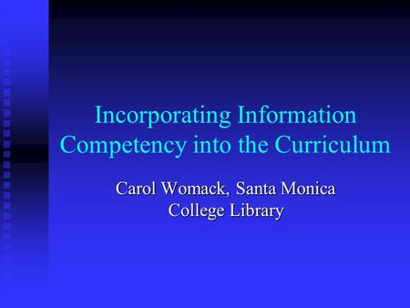 Incorporating Information Competency into the Curriculum Carol Womack, Santa Monica College Library.