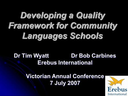 Developing a Quality Framework for Community Languages Schools Dr Tim Wyatt Dr Bob Carbines Erebus International Victorian Annual Conference 7 July 2007.