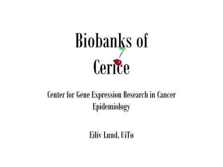 Biobanks of Cerice Center for Gene Expression Research in Cancer Epidemiology Eiliv Lund, UiTø.