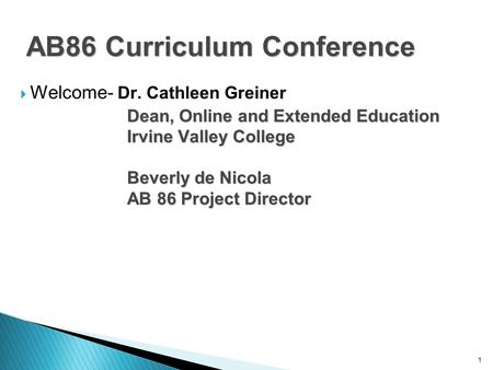 1 AB86 Curriculum Conference  Welcome- Dr. Cathleen Greiner Dean, Online and Extended Education Irvine Valley College Beverly de Nicola AB 86 Project.