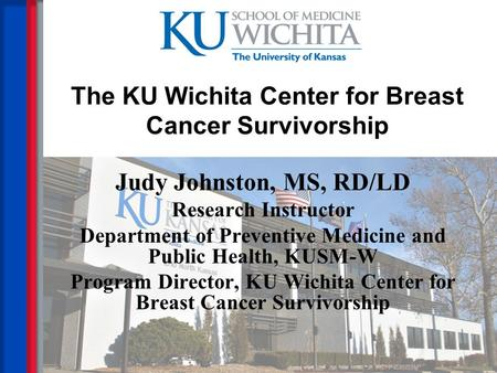 The KU Wichita Center for Breast Cancer Survivorship Judy Johnston, MS, RD/LD Research Instructor Department of Preventive Medicine and Public Health,