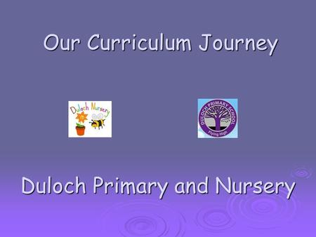 Our Curriculum Journey Duloch Primary and Nursery Our Curriculum Journey Duloch Primary and Nursery.