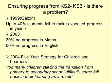 1 Ensuring progress from KS2- KS3 - is there a problem?  1999(Galton) Up to 40% students fail to make expected progress in year 7  2003 30% no progress.
