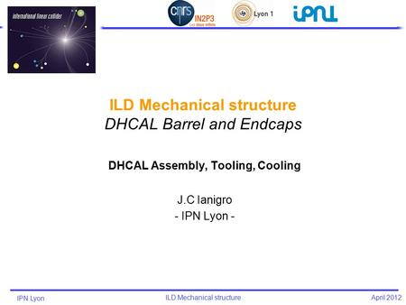 IPN Lyon ILD Mechanical structure April 2012 DHCAL Assembly, Tooling, Cooling J.C Ianigro - IPN Lyon -