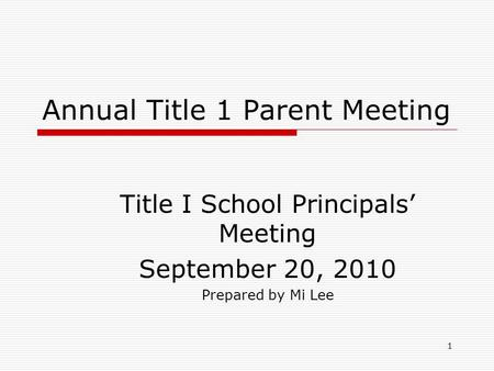 1 Annual Title 1 Parent Meeting Title I School Principals' Meeting September 20, 2010 Prepared by Mi Lee.