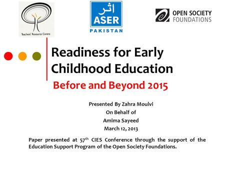 Readiness for Early Childhood Education Before and Beyond 2015 Presented By Zahra Moulvi On Behalf of Amima Sayeed March 12, 2013 Paper presented at 57.