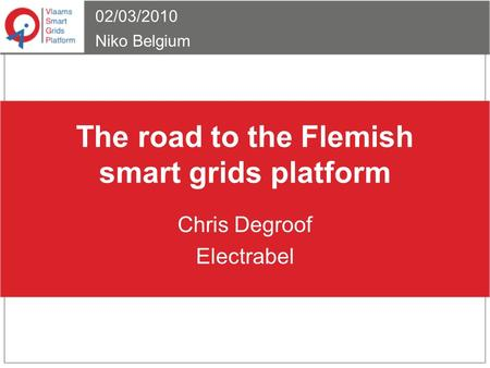 The road to the Flemish smart grids platform Chris Degroof Electrabel 02/03/2010 Niko Belgium.