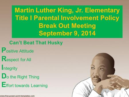 Martin Luther King, Jr. Elementary Title I Parental Involvement Policy Break Out Meeting September 9, 2014 Can't Beat That Husky P ositive Attitude R espect.