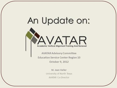 An Update on: AVATAR Advisory Committee Education Service Center Region 10 October 9, 2012 M. Jean Keller University.