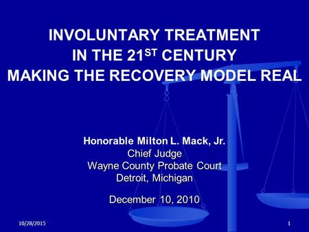 10/28/20151 INVOLUNTARY TREATMENT IN THE 21 ST CENTURY MAKING THE RECOVERY MODEL REAL Honorable Milton L. Mack, Jr. Chief Judge Wayne County Probate Court.