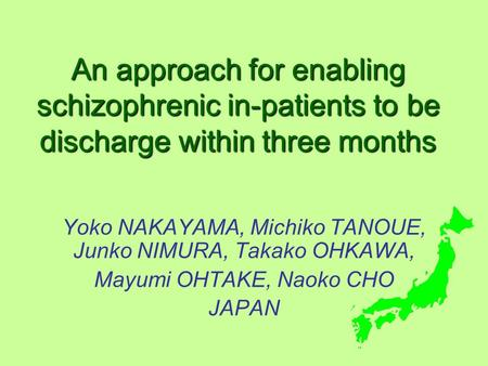 An approach for enabling schizophrenic in-patients to be discharge within three months Yoko NAKAYAMA, Michiko TANOUE, Junko NIMURA, Takako OHKAWA, Mayumi.