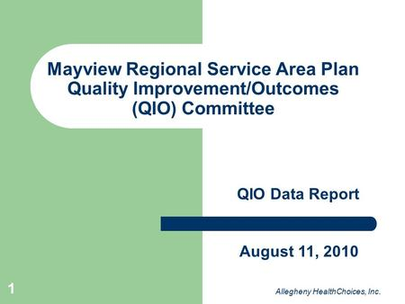 1 Mayview Regional Service Area Plan Quality Improvement/Outcomes (QIO) Committee QIO Data Report Allegheny HealthChoices, Inc. August 11, 2010.