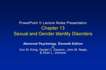 4/24/2017 PowerPoint  Lecture Notes Presentation Chapter 13 Sexual and Gender Identity Disorders Abnormal Psychology, Eleventh Edition by Ann M.