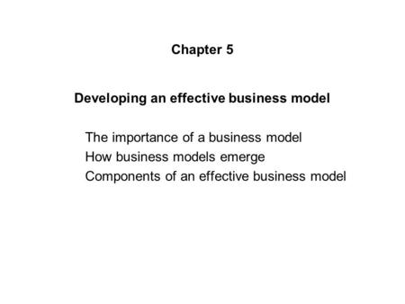 Chapter 5 Developing an effective business model The importance <strong>of</strong> a business model How business models emerge Components <strong>of</strong> an effective business model.