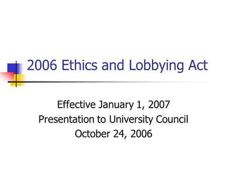 2006 Ethics and Lobbying Act Effective January 1, 2007 Presentation to University Council October 24, 2006.