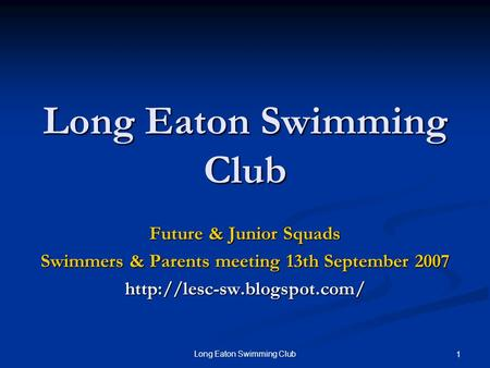 Long Eaton Swimming Club 1 Future & Junior Squads Swimmers & Parents meeting 13th September 2007