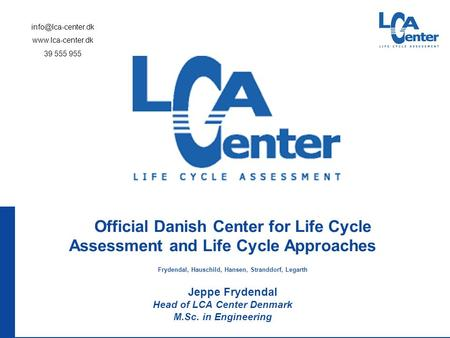 Official Danish Center for Life Cycle Assessment and Life Cycle Approaches Frydendal, Hauschild, Hansen, Stranddorf, Legarth Jeppe Frydendal Head of LCA.