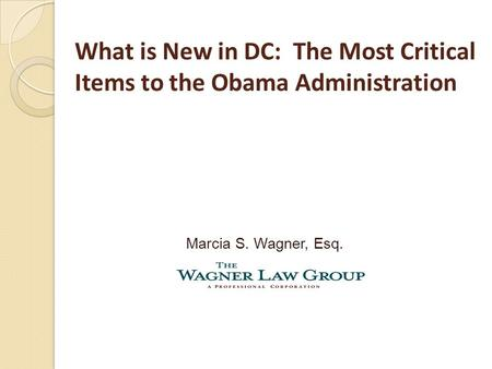 What is New in DC: The Most Critical Items to the Obama Administration Marcia S. Wagner, Esq.