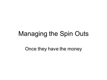 Managing the Spin Outs Once they have the money.