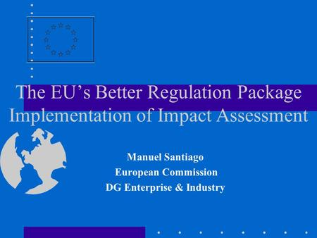 The EU's Better Regulation Package Implementation of Impact Assessment Manuel Santiago European Commission DG Enterprise & Industry.