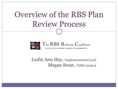 Overview of the RBS Plan Review Process Leslie Ann Hay, Implementation Lead Megan Stout, CDSS Analyst.