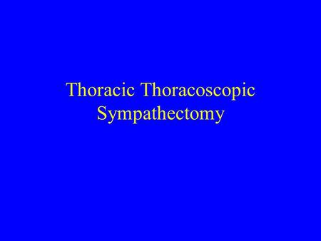 Thoracic Thoracoscopic Sympathectomy A. ANATOMY 1.Sympathetic fibers emanate from T1 to L2 or L3 and travel out on the ventral roots, then via white.
