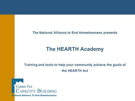 The National Alliance to End Homelessness presents The HEARTH Academy Training and tools to help your community achieve the goals of the HEARTH Act.