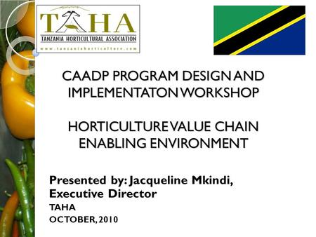 CAADP PROGRAM DESIGN AND IMPLEMENTATON WORKSHOP HORTICULTURE VALUE CHAIN ENABLING ENVIRONMENT Presented by: Jacqueline Mkindi, Executive Director TAHA.