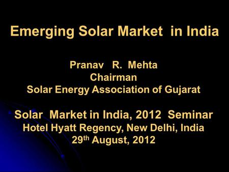 Emerging <strong>Solar</strong> Market in India Pranav R. Mehta Chairman <strong>Solar</strong> Energy Association of Gujarat <strong>Solar</strong> Market in India, 2012 Seminar Hotel Hyatt Regency, New.
