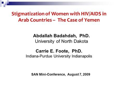 SAN Mini-Conference, August 7, 2009 Stigmatization of Women with HIV/AIDS in Arab Countries – The Case of Yemen Carrie E. Foote, PhD. Indiana-Purdue University.