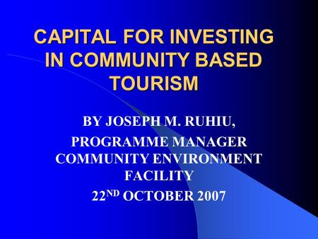 CAPITAL FOR INVESTING IN COMMUNITY BASED TOURISM BY JOSEPH M. RUHIU, PROGRAMME MANAGER COMMUNITY ENVIRONMENT FACILITY 22 ND OCTOBER 2007.