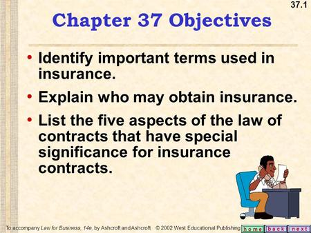 37.1 b a c kn e x t h o m e Chapter 37 Objectives Identify important terms used in insurance. Explain who may obtain insurance. List the five aspects of.