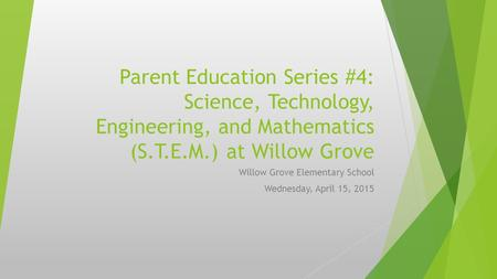 Parent Education Series #4: Science, Technology, Engineering, and Mathematics (S.T.E.M.) at Willow Grove Willow Grove Elementary School Wednesday, April.