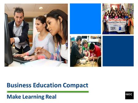 + Business Education Compact Make Learning Real. + BEC Overview Local Non-Profit Organization focused on student achievement Established in 1984 Professional.