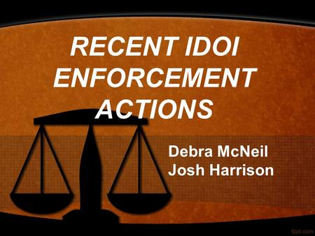 RECENT IDOI ENFORCEMENT ACTIONS Debra McNeil Josh Harrison.