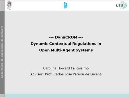 --- DynaCROM --- Dynamic Contextual Regulations in Open Multi-Agent Systems Carolina Howard Felicíssimo Advisor: Prof. Carlos José Pereira de Lucena.
