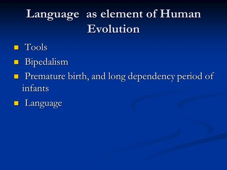 Language as element of Human Evolution Tools Tools Bipedalism Bipedalism Premature birth, and long dependency period of infants Premature birth, and long.
