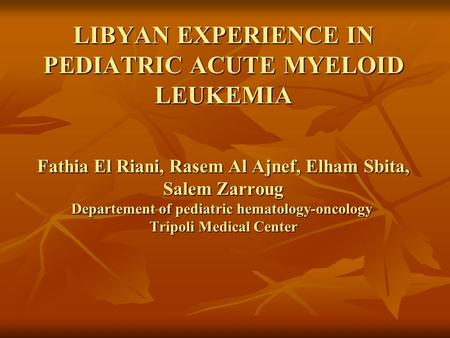 LIBYAN EXPERIENCE IN PEDIATRIC ACUTE MYELOID LEUKEMIA Fathia El Riani, Rasem Al Ajnef, Elham Sbita, Salem Zarroug Departement of pediatric hematology-oncology.