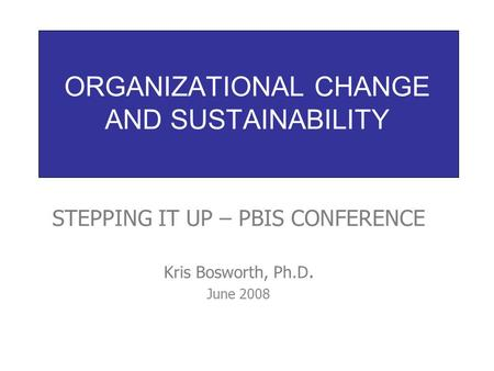 ORGANIZATIONAL CHANGE AND SUSTAINABILITY STEPPING IT UP – PBIS CONFERENCE Kris Bosworth, Ph.D. June 2008.