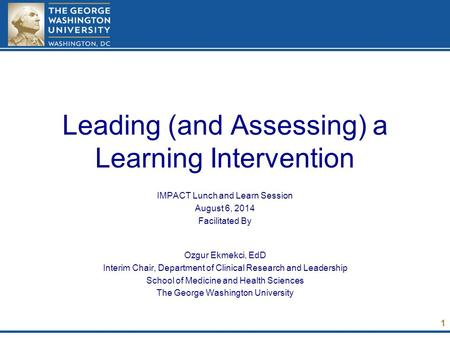 Leading (and Assessing) a Learning Intervention IMPACT Lunch and Learn Session August 6, 2014 Facilitated By Ozgur Ekmekci, EdD Interim Chair, Department.