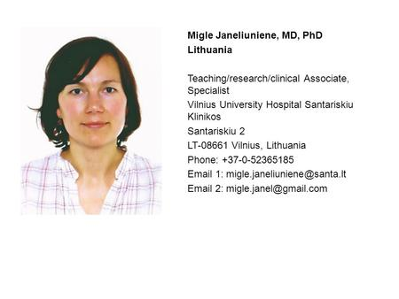 Migle Janeliuniene, MD, PhD Lithuania Teaching/research/clinical Associate, Specialist Vilnius University Hospital Santariskiu Klinikos Santariskiu 2 LT-08661.
