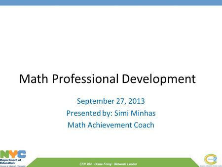 CFN 204 · Diane Foley · Network Leader Math Professional Development September 27, 2013 Presented by: Simi Minhas Math Achievement Coach.