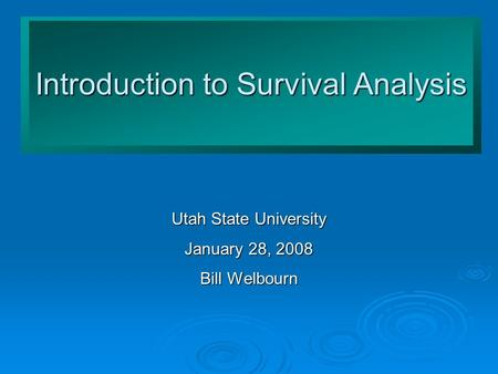 Introduction to Survival Analysis Utah State University January 28, 2008 Bill Welbourn.