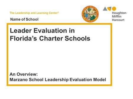 The Leadership and Learning Center ® Leader Evaluation in Florida's Charter Schools An Overview: Marzano School Leadership Evaluation Model Name of School.