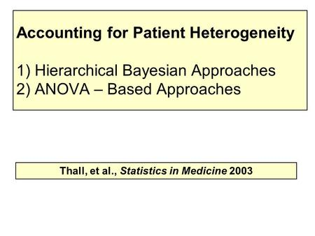 Accounting for Patient Heterogeneity 1) Hierarchical Bayesian Approaches 2) ANOVA – Based Approaches Thall, et al., Statistics in Medicine 2003.